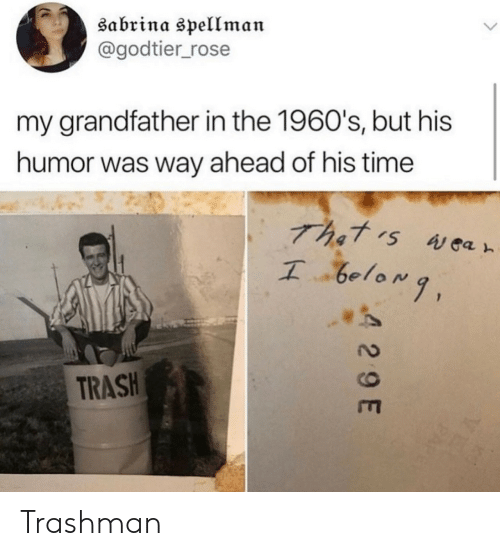 Trash, Rose, and Time: Sabrina spellman  @godtier_rose  my grandfather in the 1960's, but his  humor was way ahead of his time  That s Aea  TRASH  4 29 E Trashman