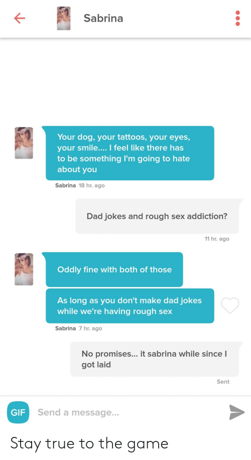 Got Laid: Sabrina  Your dog, your tattoos, your eyes,  your smile.... I feel like there has  to be something I'm going to hate  about you  Sabrina 18 hr. ago  Dad jokes and rough sex addiction?  11 hr. ago  Oddly fine with both of those  As long as you don't make dad jokes  while we're having rough sex  Sabrina 7 hr. ago  No promises... it sabrina while since l  got laid  Sent  GIF  Send a message... Stay true to the game