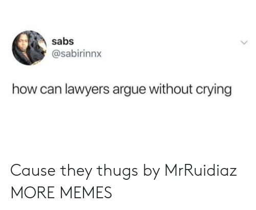 Lawyers: sabs  @sabirinnx  how can lawyers argue without crying Cause they thugs by MrRuidiaz MORE MEMES