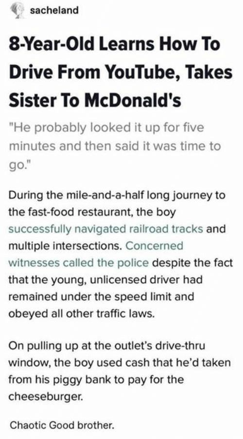 """railroad: sacheland  8-Year-Old Learns How To  Drive From YouTube, Takes  Sister To McDonald's  """"He probably looked it up for five  minutes and then said it was time to  go.""""  During the mile-and-a-half long journey to  the fast-food restaurant, the boy  successfully navigated railroad tracks and  multiple intersections. Concerned  witnesses called the police despite the fact  that the young, unlicensed driver had  remained under the speed limit and  obeyed all other traffic laws.  On pulling up at the outlet's drive-thru  window, the boy used cash that he'd taken  from his piggy bank to pay for the  cheeseburger.  Chaotic Good brother."""