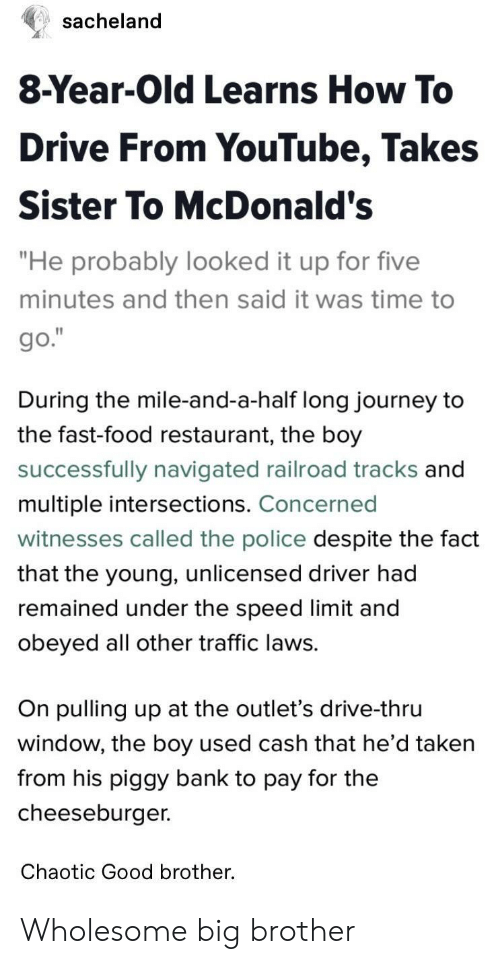 """railroad: sacheland  8-Year-Old Learns How To  Drive From YouTube, Takes  Sister To McDonald's  """"He probably looked it up for five  minutes and then said it was time to  During the mile-and-a-half long journey to  the fast-food restaurant, the boy  successfully navigated railroad tracks and  multiple intersections. Concerned  witnesses called the police despite the fact  that the young, unlicensed driver had  remained under the speed limit and  obeyed all other traffic laws.  On pulling up at the outlet's drive-thru  window, the boy used cash that he d taken  from his piggy bank to pay for the  cheeseburger.  Chaotic Good brother. Wholesome big brother"""