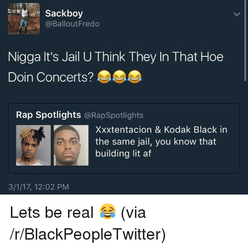 Xxxtentacion: Sackboy  @BalloutFredo  Nigga It's Jail U Think They In That Hoe  Doin Concerts?  Rap Spotlights @RapSpotlights  Xxxtentacion & Kodak Black in  the same jail, you know that  building lit af  3/1/17, 12:02 PM <p>Lets be real 😂 (via /r/BlackPeopleTwitter)</p>