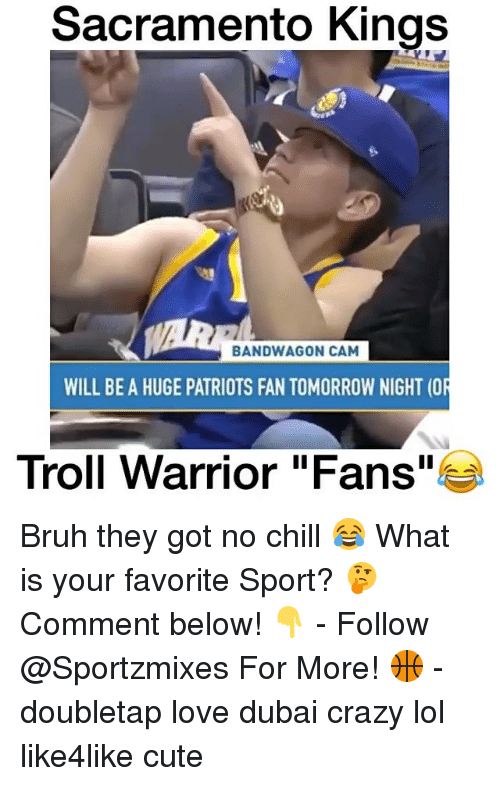 Bandwagoner: Sacramento Kings  BANDWAGON CAM  WILL BE A HUGE PATRIOTS FAN TOMORROW NIGHT (OR  Troll Warrior Fans  e Bruh they got no chill 😂 What is your favorite Sport? 🤔 Comment below! 👇 - Follow @Sportzmixes For More! 🏀 - doubletap love dubai crazy lol like4like cute
