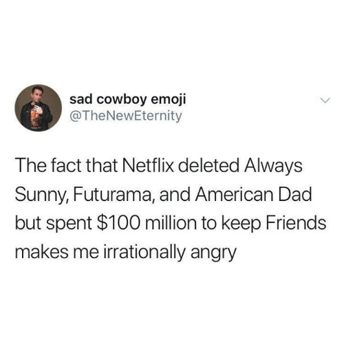 American Dad: sad cowboy emoji  @TheNewEternity  The fact that Netflix deleted Always  Sunny, Futurama, and American Dad  but spent $100 million to keep Friends  makes me irrationally angry