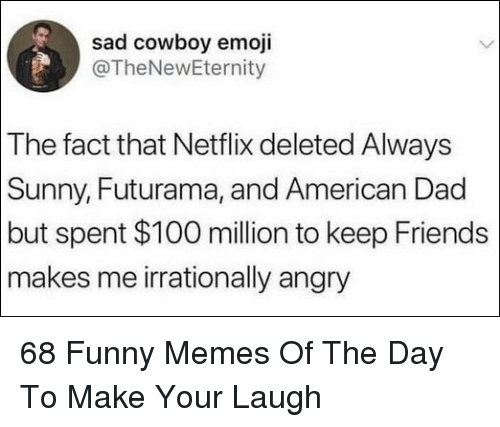 American Dad: sad cowboy emoji  @TheNewEternity  The fact that Netflix deleted Always  Sunny, Futurama, and American Dad  but spent $100 million to keep Friends  makes me irrationally angry 68 Funny Memes Of The Day To Make Your Laugh