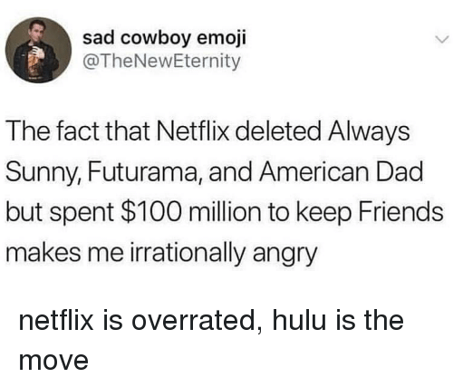 Hulu: sad cowboy emoji  @TheNewEternity  The fact that Netflix deleted Always  Sunny, Futurama, and American Dad  but spent $100 million to keep Friends  makes me irrationally angry netflix is overrated, hulu is the move