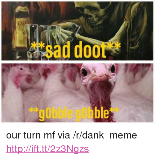 "gobble gobble: ""sad doot*  ""gobble gobble <p>our turn mf via /r/dank_meme <a href=""http://ift.tt/2z3Ngzs"">http://ift.tt/2z3Ngzs</a></p>"