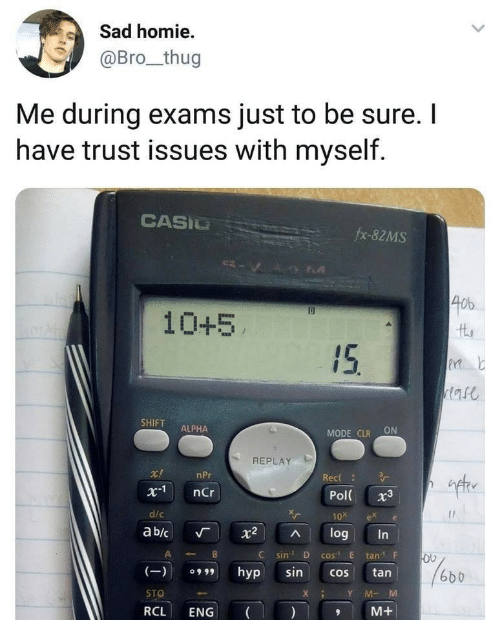 "D C: Sad homie  @Bro_thug  Me during exams just to be sure. I  have trust issues with myself.  CASIU  fx-82MS  40b  10+5  SHIFT ALPHA  MODE CLR ON  REPLAY  ift  r!  x1 nCr  d/c  ab/c 「 X2 ^ log  nPr  Rec  Pol 3  10x ex e  C sin D cos"" E tanF  (9hyp sincos tan  STO  RCL ENG  6b b  XY MM  M+"