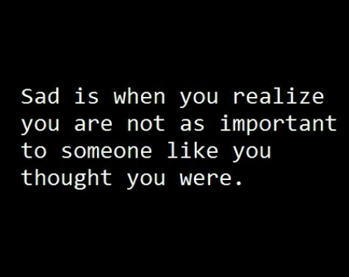 when you realize: Sad is when you realize  you are not as important  to someone like you  thought you were