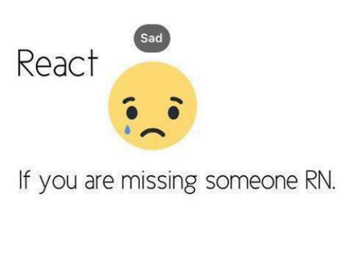 You Are Missed: Sad  React  If you are missing someone RN.
