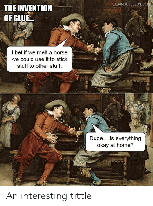 Dude, I Bet, and History: SADANDUSELESS.COM  THE INVENTION  OF GLUE..  I bet if we melt a horse  we could use it to stick  stuff to other stuff  Dude... is everything  okay at home? An interesting tittle