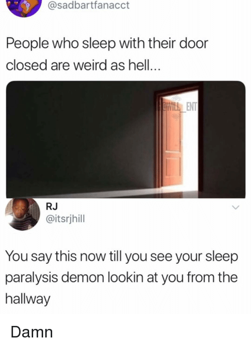 sleep paralysis: @sadbartfanacct  People who sleep with their door  closed are weird as hell...  ENT  RJ  @itsrjhill  You say this now till you see your sleep  paralysis demon lookin at you from the  hallway Damn