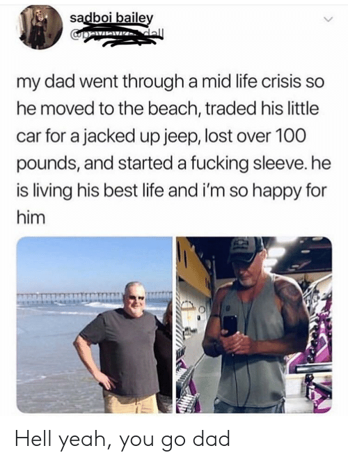 Dad, Fucking, and Life: sadboi baile  my dad went through a mid life crisis so  he moved to the beach, traded his little  car for a jacked up jeep, lost over 100  pounds, and started a fucking sleeve. he  is living his best life and i'm so happy for  him Hell yeah, you go dad