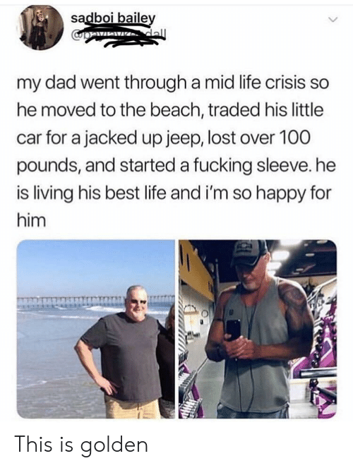 baile: sadboi baile  my dad went through a mid life crisis so  he moved to the beach, traded his little  car for a jacked up jeep, lost over 100  pounds, and started a fucking sleeve. he  is living his best life and i'm so happy for  him This is golden
