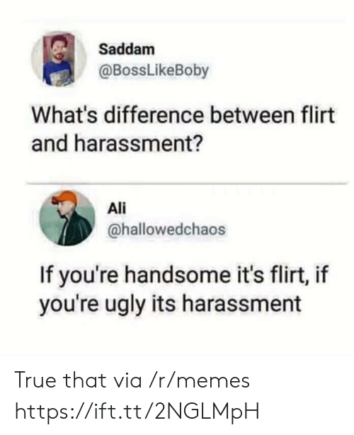 Youre Ugly: Saddam  @BossLikeBoby  What's difference between flirt  and harassment?  Ali  @hallowedchaos  If you're handsome it's flirt, if  you're ugly its harassment True that via /r/memes https://ift.tt/2NGLMpH