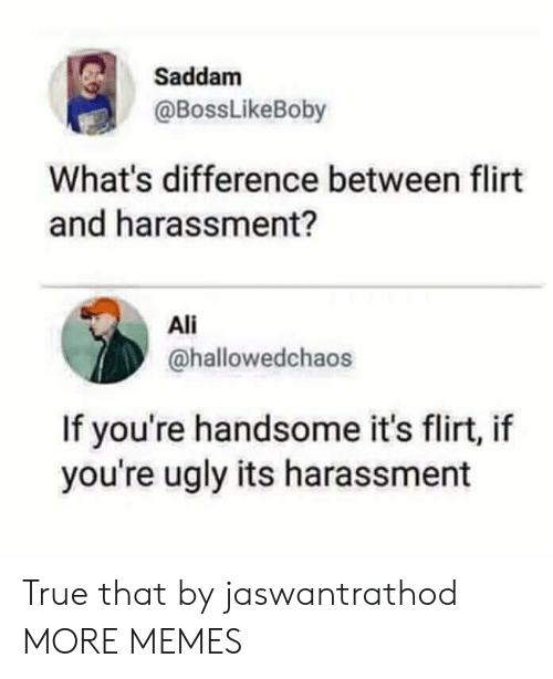 Youre Ugly: Saddam  @BossLikeBoby  What's difference between flirt  and harassment?  Ali  @hallowedchaos  If you're handsome it's flirt, if  you're ugly its harassment True that by jaswantrathod MORE MEMES