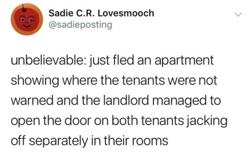 jacking: Sadie C.R. Lovesmooch  @sadieposting  unbelievable: just fled an apartment  showing where the tenants were not  warned and the landlord managed to  open the door on both tenants jacking  off separately in their rooms