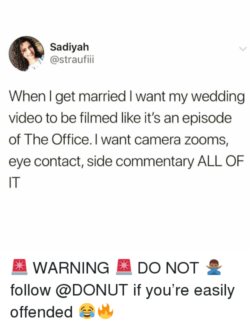 Funny, The Office, and Camera: Sadiyah  @straufii  When l get married I want my wedding  video to be filmed like it's an episode  of The Office. I want camera zooms,  eye contact, side commentary ALL OF  IT 🚨 WARNING 🚨 DO NOT 🙅🏾♂️ follow @DONUT if you're easily offended 😂🔥