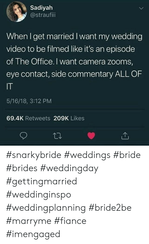 The Office: Sadiyah  @straufiii  When I get married I want my wedding  video to be filmed like it's an episode  of The Office. I want camera zooms,  eye contact, side commentary ALL OF  IT  5/16/18, 3:12 PM  69.4K Retweets 209K Likes #snarkybride #weddings #bride #brides #weddingday #gettingmarried #weddinginspo #weddingplanning #bride2be #marryme #fiance #imengaged