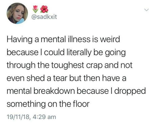 Weird, Mental Illness, and Breakdown: @sadkxit  Having a mental illness is weird  because l could literally be going  through the toughest crap and not  even shed a tear but then have a  mental breakdown because l dropped  something on the floor  19/11/18, 4:29 am