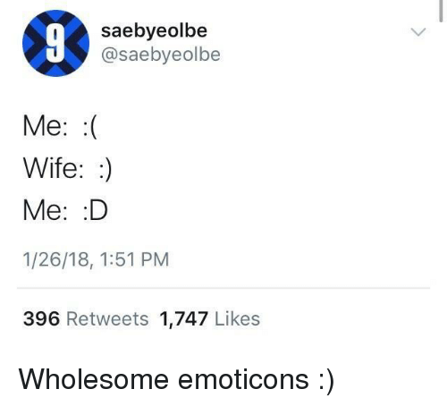 emoticons: saebyeolbe  @saebyeolbe  Me: :(  Wife::)  Me: D  1/26/18, 1:51 PM  396 Retweets 1,747 Likes <p>Wholesome emoticons :)</p>