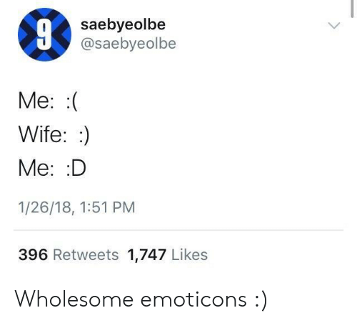 emoticons: saebyeolbe  @saebyeolbe  Me: :(  Wife::)  Me: D  1/26/18, 1:51 PM  396 Retweets 1,747 Likes Wholesome emoticons :)
