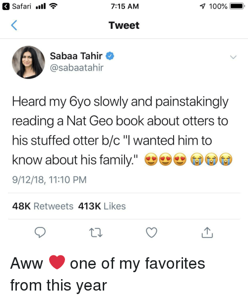 """my favorites: Safari .ll  7:15 AM  100%  Tweet  Sabaa Tahir  @sabaatahir  Heard my 6yo slowly and painstakingly  reading a Nat Geo book about otters to  his stuffed otter b/c """"l wanted him to  know about his family.""""  9/12/18, 11:10 PM  48K Retweets 413K Likes Aww ❤️ one of my favorites from this year"""