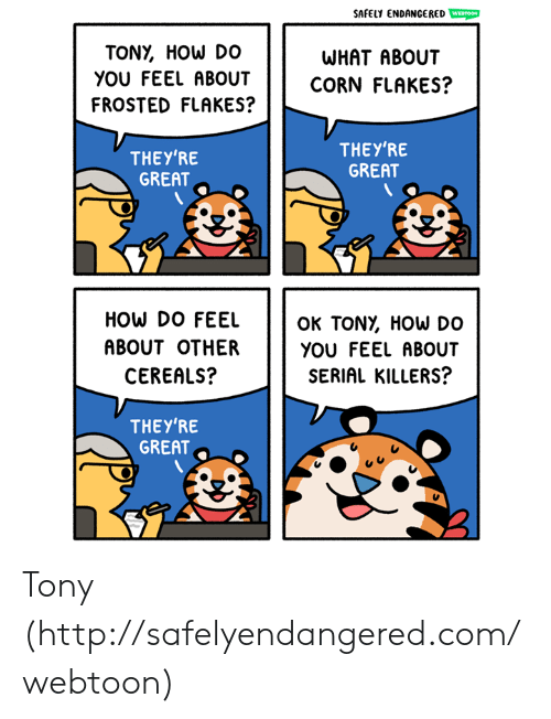 frosted flakes: SAFELY ENDANCERED WESTOOM  TONY, HOW DO  WHAT ABOUT  yOU FEEL ABOUTCORN FLAKES?  FROSTED FLAKES?  THEY'RE  GREAT  THEY'RE  GREAT  HOW DO FEEL  ABOUT OTHER  CEREALS?  OK TONỵ HOW DO  YOU FEEL ABOUT  SERIAL KILLERS?  THEY'RE  GREAT Tony (http://safelyendangered.com/webtoon)