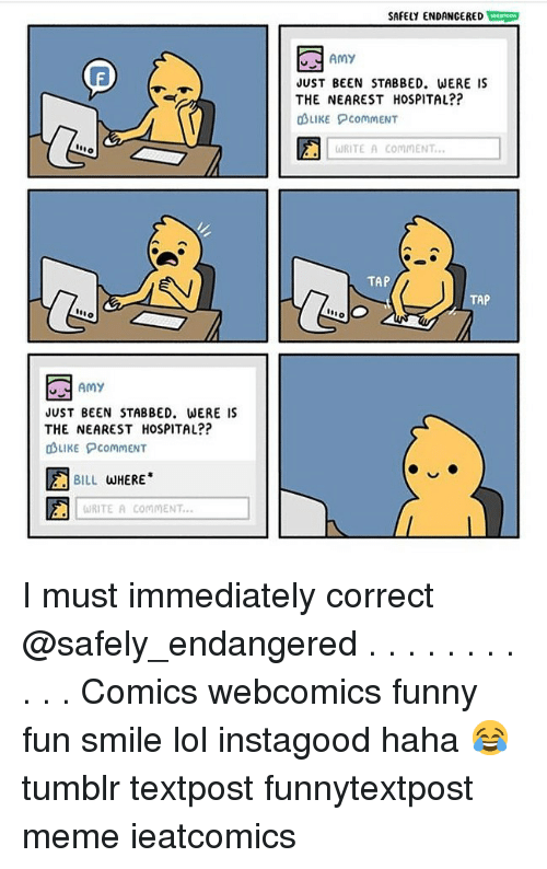 Funny, Lol, and Meme: SAFELY ENDANGERED  Amy  JUST BEEN STABBED. WERE IS  THE NEAREST HOSPITAL??  OLIKE PcommENT  no  ωRITE A COMMENT.  TAP  TAP  dAmy  JUST BEEN STABBED. WERE IS  THE NEAREST HOSPITAL??  OLIKE PcommENT  因BILL WHERE.  RITE A COMMENT... I must immediately correct @safely_endangered . . . . . . . . . . . Comics webcomics funny fun smile lol instagood haha 😂 tumblr textpost funnytextpost meme ieatcomics