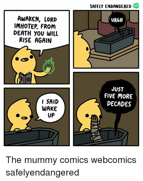 the mummy: SAFELY ENDANGERED  AWAKEN, LORD  IMHOTEP, FROM  DEATH YOU WIlL  RISE AGAIN  URGH  JUST  FIVE MORE  DECADES  I SAID  WAKE  UP The mummy comics webcomics safelyendangered
