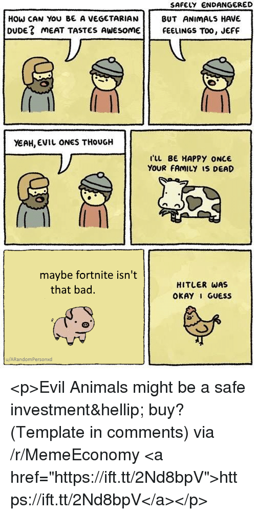 "Animals, Bad, and Dude: SAFELY ENDANGERED  HOW CAN YOU BE A VEGETARIAN BUT ANIMALS HAVE  DUDE? mEAT TASTES AWEsomEFEELINGS TOO, JEFF  YEAH, EVIL ONES THoUGH  I'LL BE HAPPY ONCE  YOUR FAMILY IS DEAD  maybe fortnite isn't  that bad  HITLER WAS  OKAY 1 GUESS  u/ARandomPersonxd <p>Evil Animals might be a safe investment… buy? (Template in comments) via /r/MemeEconomy <a href=""https://ift.tt/2Nd8bpV"">https://ift.tt/2Nd8bpV</a></p>"