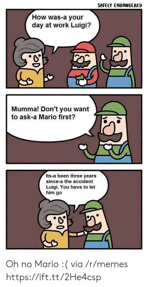 Let Him Go: SAFELY ENDANGERED  How was-a your  day at work Luigi?  Mumma! Don't you want  to ask-a Mario first?  Its-a been three years  since-a the accident  Luigi. You have to let  him go Oh no Mario :( via /r/memes https://ift.tt/2He4csp