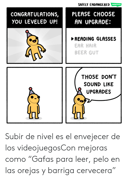 "Beer, Congratulations, and Glasses: SAFELY ENDANGERED  PLEASE CHOOSE  AN UPGRADE:  CONGRATULATIONS,  YOU LEVELED UP!  READING GLASSES  EAR HAIR  BEER GUT  THOSE DON'T  SOUND LIKE  UPGRADES Subir de nivel es el envejecer de los videojuegosCon mejoras como ""Gafas para leer, pelo en las orejas y barriga cervecera"""