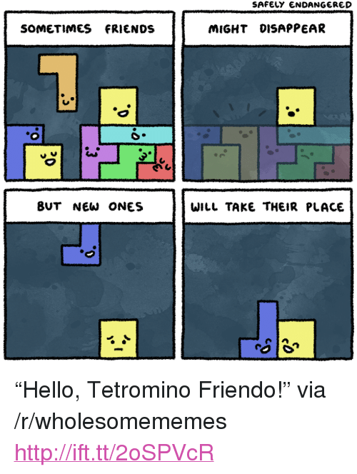 """Friendo: SAFELY ENDANGERED  SOMETIMES FRIENDS  MIGHT DISAPPEAR  BUT NEW ONES  WILL TAKE THEIR PLACE <p>&ldquo;Hello, Tetromino Friendo!&rdquo; via /r/wholesomememes <a href=""""http://ift.tt/2oSPVcR"""">http://ift.tt/2oSPVcR</a></p>"""