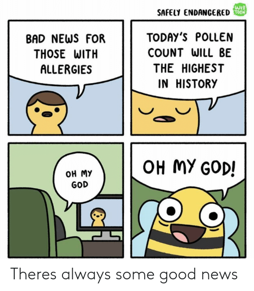 pollen: SAFELY ENDANGERED  T00  BAD NEWS FOR  THOSE WITH  ALLERGIES  TODAY'S POLLEN  COUNT WILL BE  THE HIGHEST  IN HISTORY  OH MY GOD!  ОН МУ  GOD Theres always some good news