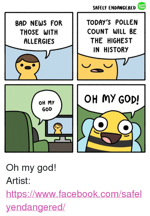 "Bad, Facebook, and God: SAFELY ENDANGERED  TOON  BAD NEWS FOR  THOSE WITH  ALLERGIES  TODAY'S POLLEN  COUNT WILL BE  THE HIGHEST  IN HISTORY  OH MY GOD!  OH My  GOD <p>Oh my god!</p>  Artist: <a href=""https://www.facebook.com/safelyendangered/"">https://www.facebook.com/safelyendangered/</a>"