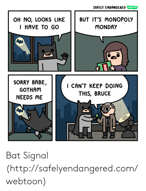 Gotham: SAFELY ENDANGERED  WEBTOON  OH NO, LOOKS LIKE BUT IT'S moNOPOLY  I HAVE TO GO  MONDAY  SORRY BABE,  GOTHAM  NEEDS ME  I CAN'T KEEP DOING  THIS, BRUCE Bat Signal (http://safelyendangered.com/webtoon)