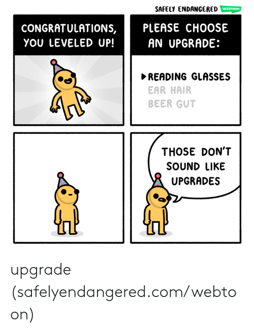 Beer, Memes, and Congratulations: SAfElY ENDANGERED WEBTOON  PLEASE CHOOSE  AN UPGRADE:  CONGRATULATIONS,  YOU LEVELED UP!  READING GLASSES  EAR HAIR  BEER GUT  THOSE DON'T  SOUND LIKE  UPGRADES upgrade (safelyendangered.com/webtoon)