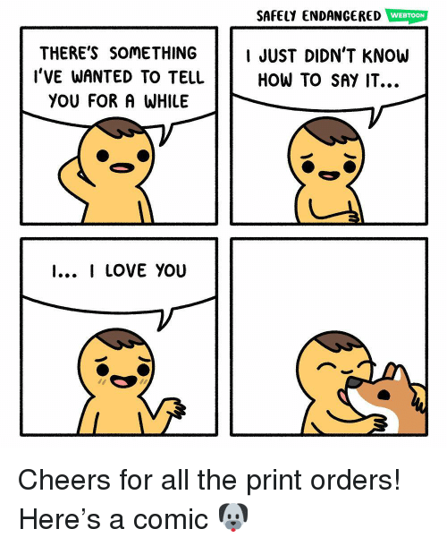 Love, Memes, and Say It: SAFELY ENDANGERED WEBTOON  THERE'S SOMETHING IJUST DIDN'T KNOW  HOW TO SAY IT...  l'VE WANTED TO TELL  YOU FOR A WHILE  I... I LOVE YOU Cheers for all the print orders! Here's a comic 🐶