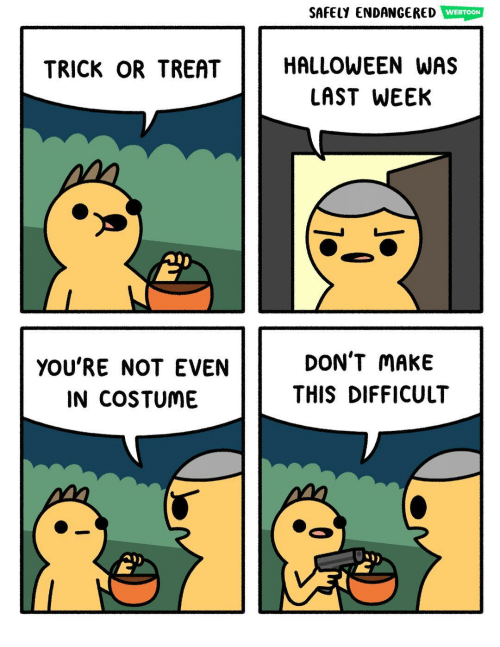 Memes, 🤖, and Make: SAFELY ENDANGERED WEBTOON  TRICK OR TREATHALLOWEEN wAS  LAST WEEK  YOU'RE NOT EVEN  IN COSTUME  DON'T MAKE  THIS DIFFICULT