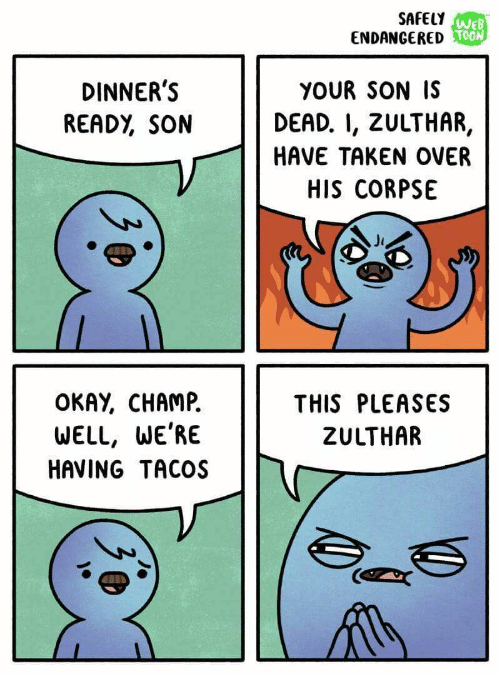 toon: SAFELY WEB  ENDANGERED TOON  DINNER'S  READY, SON  YOUR SON IS  DEAD. I, ZULTHAR,  HAVE TAKEN OVER  HIS CORPSE  OKAY, CHAMP  THIS PLEASES  ZULTHAR  WELL, WE'RE  HAVING TACOS  (3e