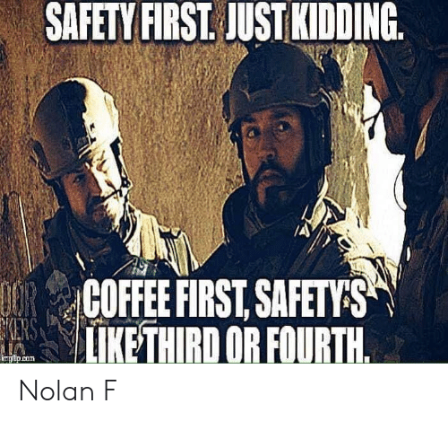 Memes, 🤖, and First: SAFETY FIRST. JUST KIDDING.  COFFEEFIRSTSAFETS  | LİKETHIRD OR FOURTH  ingipicom Nolan F