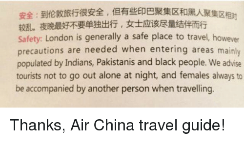 precaution: Safety: London is generally a safe place to travel, however  precautions are needed when entering areas mainly  populated by Indians, Pakistanis and black people. We advise  tourists not to go out alone at night, and females always to  be accompanied by another person when travelling. Thanks, Air China travel guide!