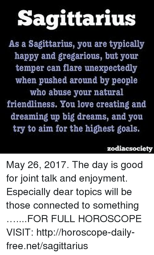 Aimfully: Sagittarius  As a Sagittarius, you are typically  happy and gregarious, but your  temper can flare unexpectedly  when pushed around by people  who abuse your natural  friendliness. You love creating and  dreaming up big dreams, and you  try to aim for the highest goals.  zodiacsociety May 26, 2017. The day is good for joint talk and enjoyment. Especially dear topics will be those connected to something …....FOR FULL HOROSCOPE VISIT: http://horoscope-daily-free.net/sagittarius