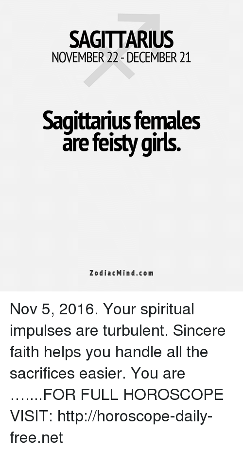 Turbulent: SAGITTARIUS  NOVEMBER 22-DECEMBER 21  Sagittarius females  are feisty girls.  Zodiac Mind.com Nov 5, 2016. Your spiritual impulses are turbulent. Sincere faith helps you handle all the sacrifices easier. You are …....FOR FULL HOROSCOPE VISIT: http://horoscope-daily-free.net
