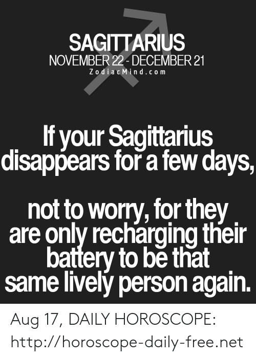 Zodiacmind Com: SAGITTARIUS  NOVEMBER 22- DECEMBER 21  ZodiacMind.com  If your Sagittarius  disappears forř a few days,  not to worry, for they  are only recharging their  battery to be that  same lively person again. Aug 17, DAILY HOROSCOPE: http://horoscope-daily-free.net