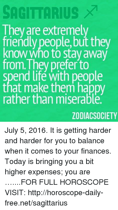 harder-and-harder: SAGITTARIUS  They are extremely  friendly people,but they  know who to stay away  from They prefer to  spend life with people  that make them happy  rather than miserable  ZODIAC SOCIETY July 5, 2016. It is getting harder and harder for you to balance when it comes to your finances. Today is bringing you a bit higher expenses; you are  …....FOR FULL HOROSCOPE VISIT: http://horoscope-daily-free.net/sagittarius