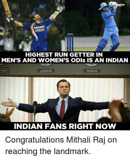 orks: SAHARA  INDIA  HIGHEST RUN GETTER IN  MEN'S AND WOMEN'S ODIs IS AN INDIAN  ORK  LONDON  GENEVA  INDIAN FANS RIGHT NOW Congratulations Mithali Raj on reaching the landmark.