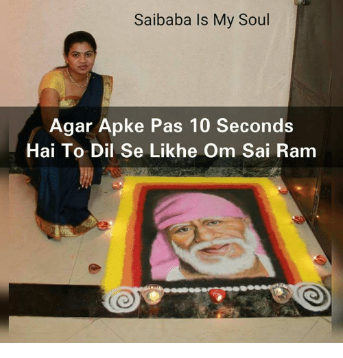 Memes, Rams, and 🤖: Saibaba Is My Soul  Agar Apke Pas 10 Seconds  Hai To Dil Se Likhe Om Sai Ram