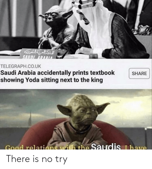 Telegraph: SAILDI ARARA  TELEGRAPH.CO.UK  Saudi Arabia accidentally prints textbook  showing Yoda sitting next to the king  SHARE  Good relations with the Saudis uhave There is no try